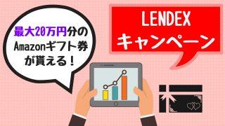 LENDEX(レンデックス)キャンペーン【2019年最新】最大20万円分のAmazonギフトが貰える!