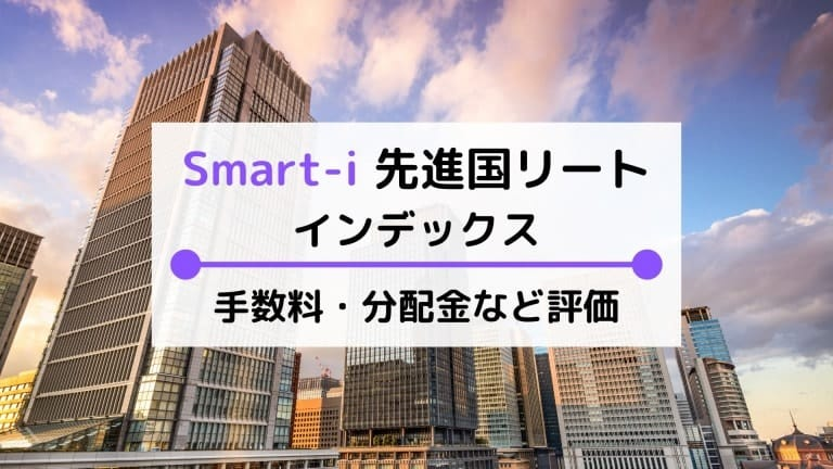 Smart-i 先進国リートインデックスの評価は?手数料(実質コスト)や利回りなど比較・解説