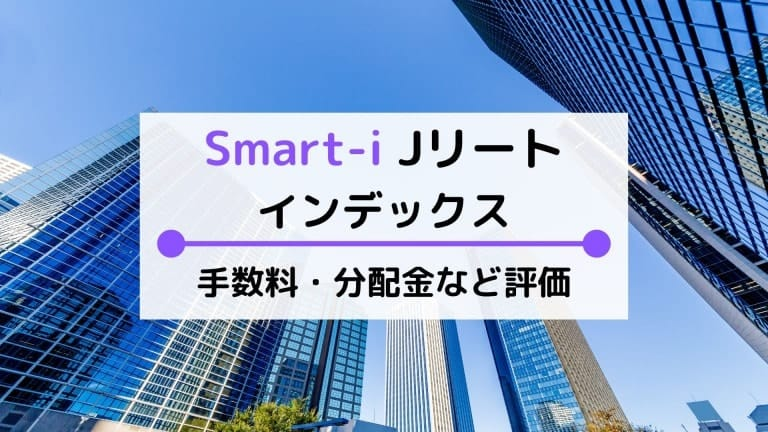 Smart-i Jリートインデックスの評価は?手数料(実質コスト)や利回りなど比較・解説