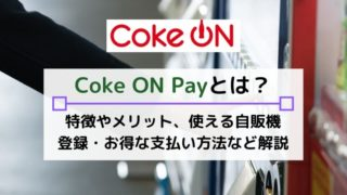 Coke ON Pay(コークオンペイ)とは?お得に自販機が使えるアプリのメリット・メリットを解説